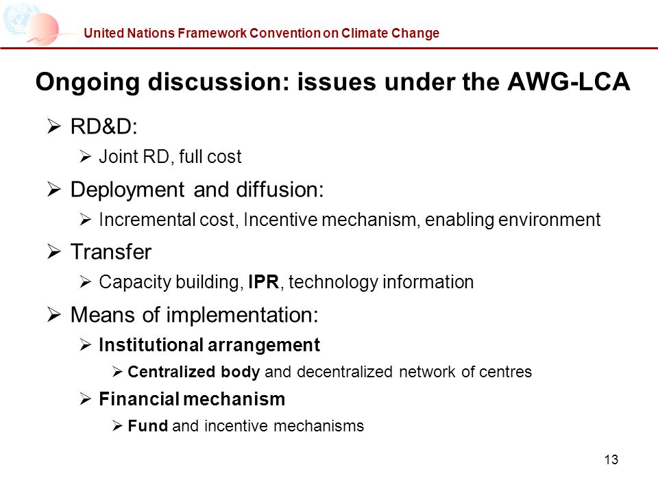 13 United Nations Framework Convention on Climate Change Ongoing discussion: issues under the AWG-LCA RD&D: Joint RD, full cost Deployment and diffusion: Incremental cost, Incentive mechanism, enabling environment Transfer Capacity building, IPR, technology information Means of implementation: Institutional arrangement Centralized body and decentralized network of centres Financial mechanism Fund and incentive mechanisms