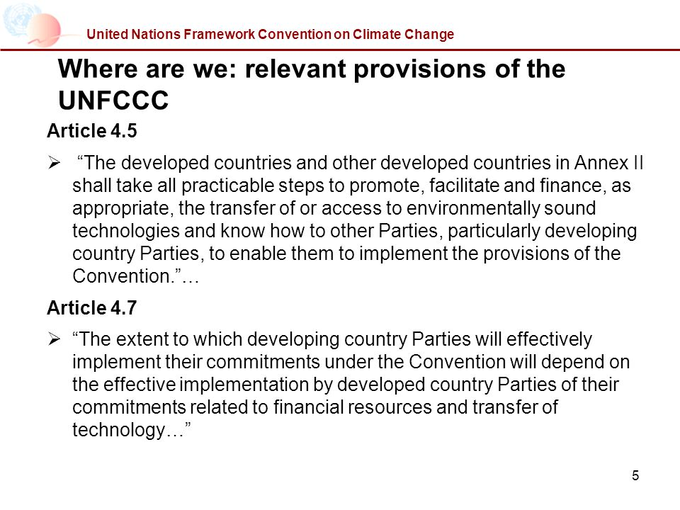 5 United Nations Framework Convention on Climate Change Where are we: relevant provisions of the UNFCCC Article 4.5 The developed countries and other developed countries in Annex II shall take all practicable steps to promote, facilitate and finance, as appropriate, the transfer of or access to environmentally sound technologies and know how to other Parties, particularly developing country Parties, to enable them to implement the provisions of the Convention.… Article 4.7 The extent to which developing country Parties will effectively implement their commitments under the Convention will depend on the effective implementation by developed country Parties of their commitments related to financial resources and transfer of technology…