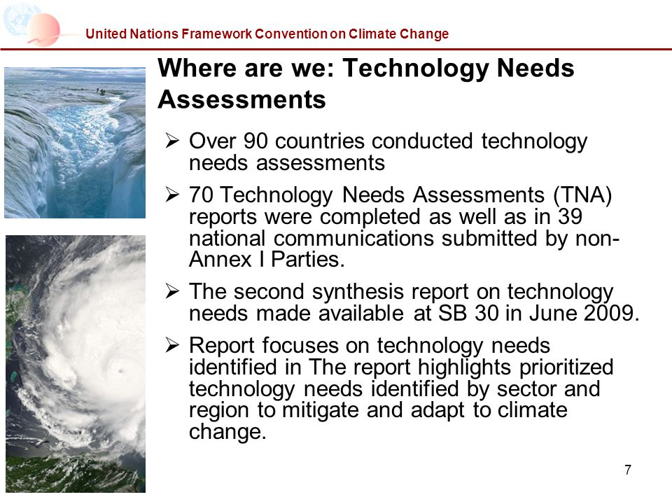 7 United Nations Framework Convention on Climate Change Where are we: Technology Needs Assessments Over 90 countries conducted technology needs assessments 70 Technology Needs Assessments (TNA) reports were completed as well as in 39 national communications submitted by non- Annex I Parties.