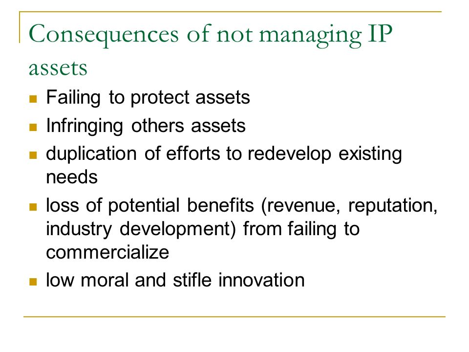 Consequences of not managing IP assets Failing to protect assets Infringing others assets duplication of efforts to redevelop existing needs loss of p