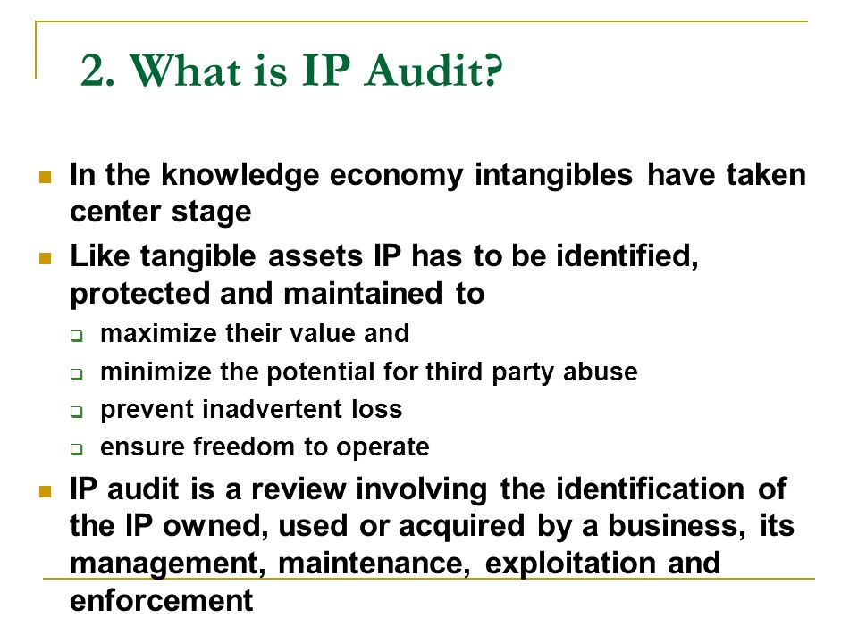 2. What is IP Audit? In the knowledge economy intangibles have taken center stage Like tangible assets IP has to be identified, protected and maintain