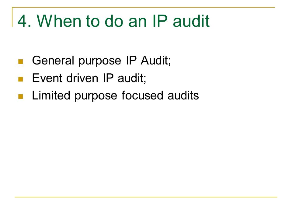4. When to do an IP audit General purpose IP Audit; Event driven IP audit; Limited purpose focused audits