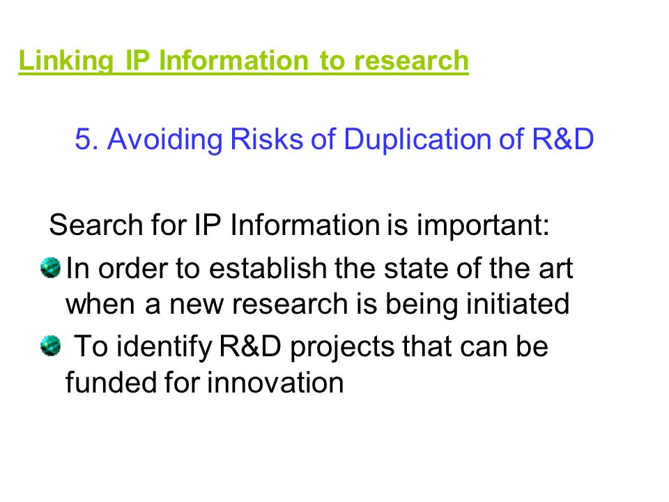 5. Avoiding Risks of Duplication of R&D Search for IP Information is important: In order to establish the state of the art when a new research is bein