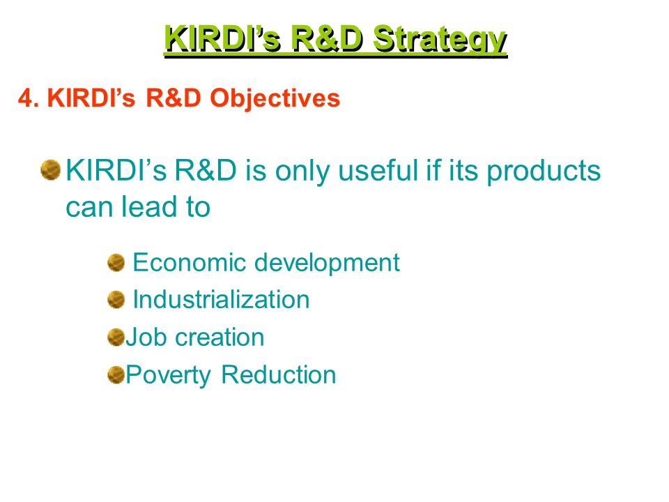 KIRDIs R&D is only useful if its products can lead to Economic development Industrialization Job creation Poverty Reduction 4.