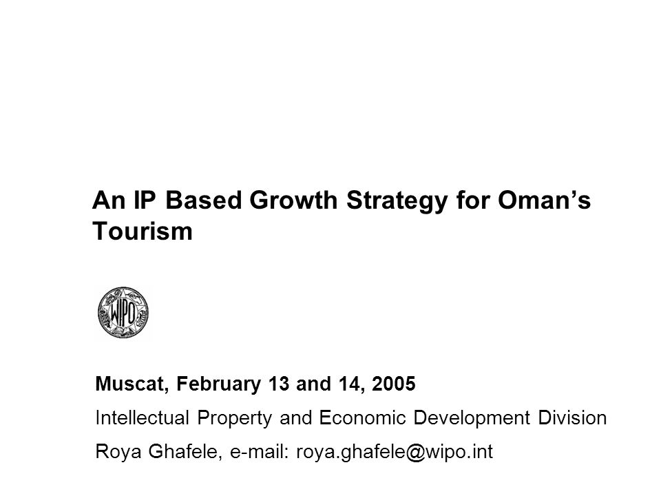 An IP Based Growth Strategy for Omans Tourism Muscat, February 13 and 14, 2005 Intellectual Property and Economic Development Division Roya Ghafele, e