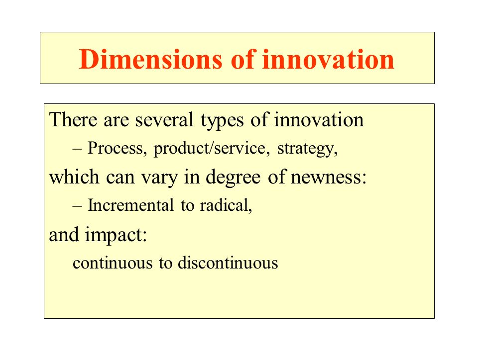 Dimensions of innovation There are several types of innovation –Process, product/service, strategy, which can vary in degree of newness: –Incremental to radical, and impact: continuous to discontinuous