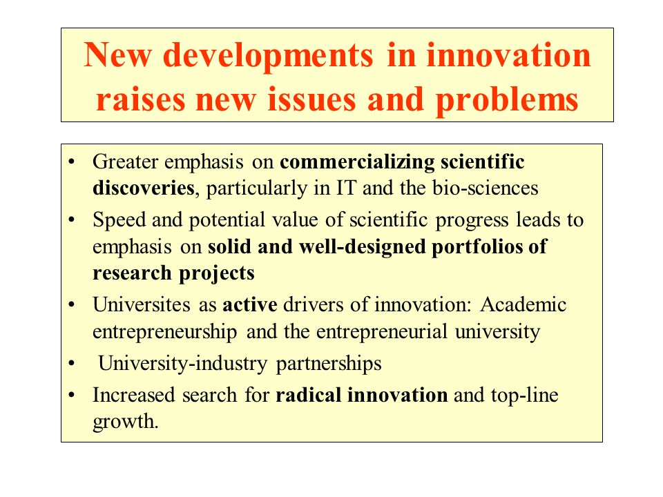 New developments in innovation raises new issues and problems Greater emphasis on commercializing scientific discoveries, particularly in IT and the bio-sciences Speed and potential value of scientific progress leads to emphasis on solid and well-designed portfolios of research projects Universites as active drivers of innovation: Academic entrepreneurship and the entrepreneurial university University-industry partnerships Increased search for radical innovation and top-line growth.