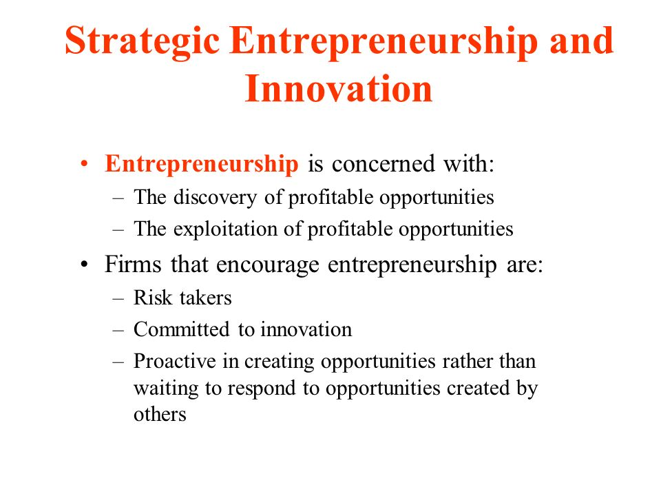 Strategic Entrepreneurship and Innovation Entrepreneurship is concerned with: –The discovery of profitable opportunities –The exploitation of profitable opportunities Firms that encourage entrepreneurship are: –Risk takers –Committed to innovation –Proactive in creating opportunities rather than waiting to respond to opportunities created by others