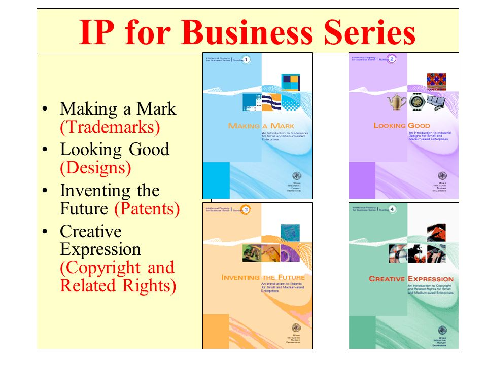 IP for Business Series Making a Mark (Trademarks) Looking Good (Designs) Inventing the Future (Patents) Creative Expression (Copyright and Related Rights)