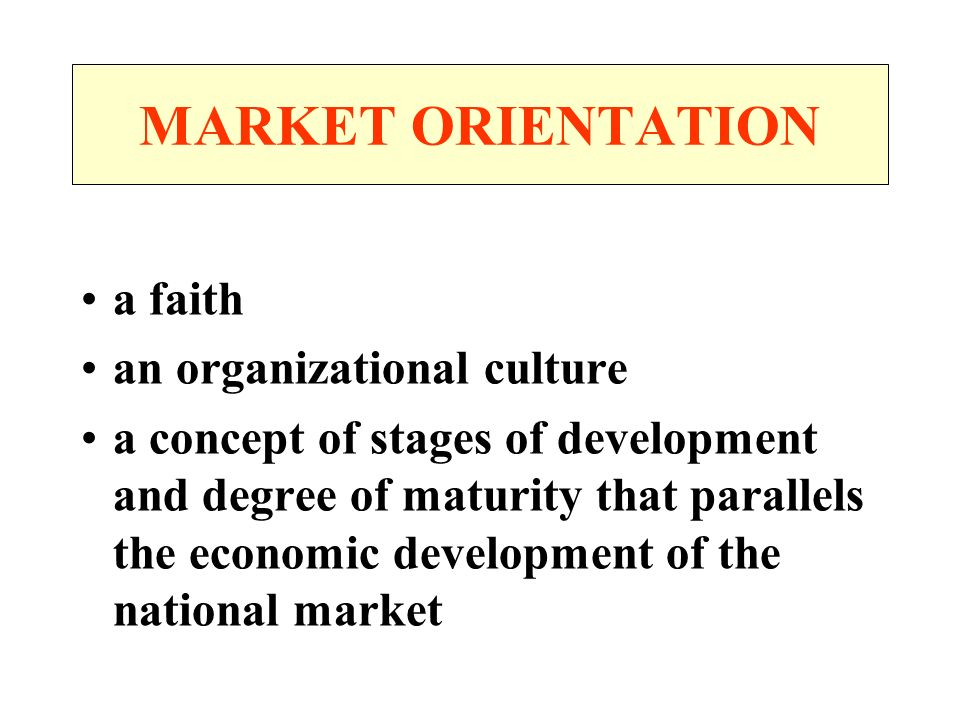 MARKET ORIENTATION a faith an organizational culture a concept of stages of development and degree of maturity that parallels the economic development of the national market