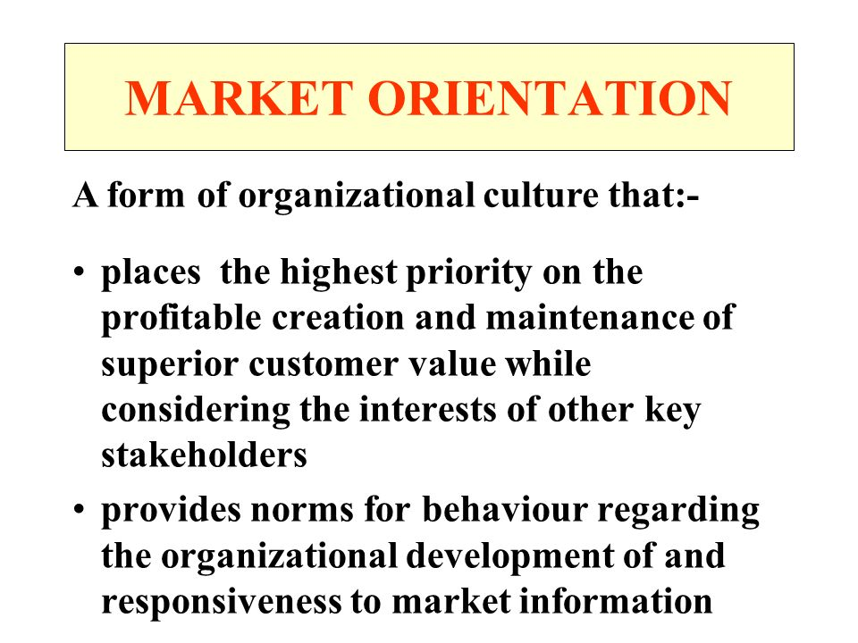 MARKET ORIENTATION places the highest priority on the profitable creation and maintenance of superior customer value while considering the interests of other key stakeholders provides norms for behaviour regarding the organizational development of and responsiveness to market information A form of organizational culture that:-