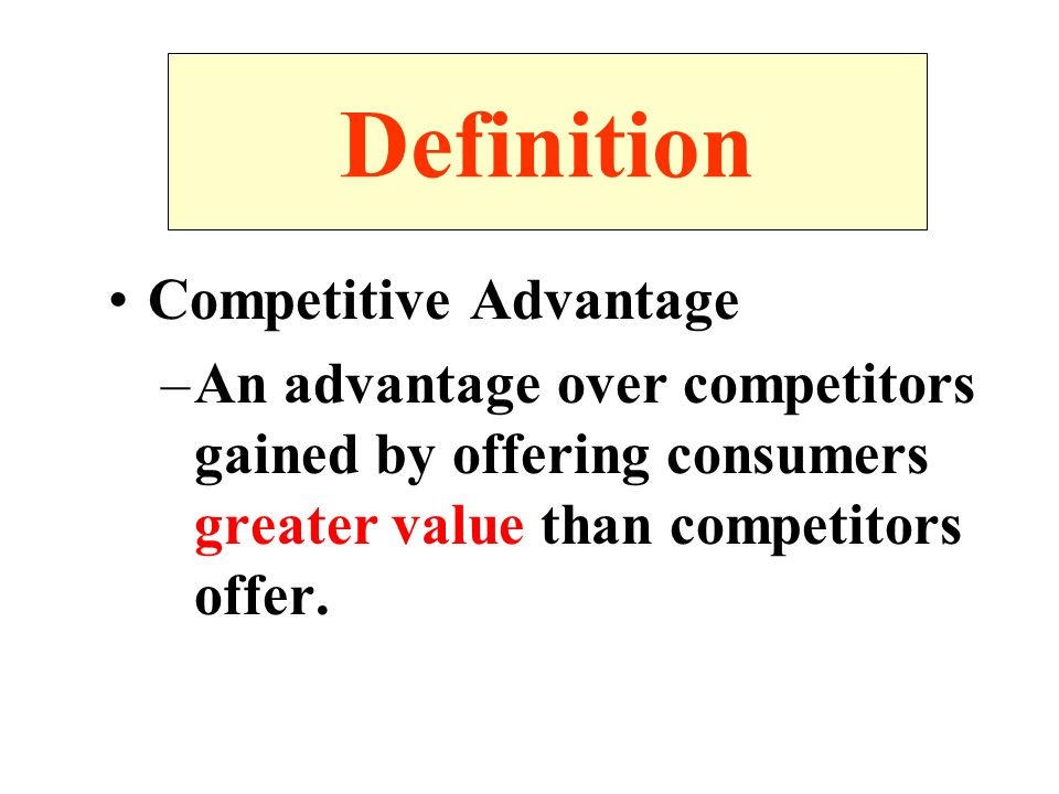 Definition Competitive Advantage –An advantage over competitors gained by offering consumers greater value than competitors offer.