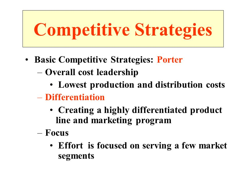 Basic Competitive Strategies: Porter –Overall cost leadership Lowest production and distribution costs –Differentiation Creating a highly differentiated product line and marketing program –Focus Effort is focused on serving a few market segments Competitive Strategies