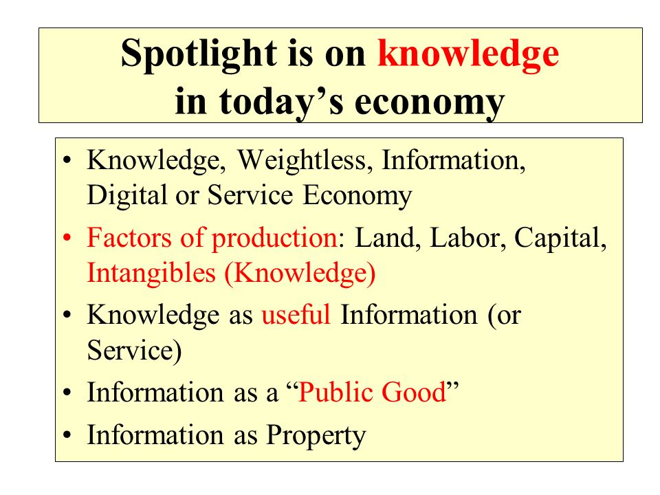 Spotlight is on knowledge in todays economy Knowledge, Weightless, Information, Digital or Service Economy Factors of production: Land, Labor, Capital, Intangibles (Knowledge) Knowledge as useful Information (or Service) Information as a Public Good Information as Property