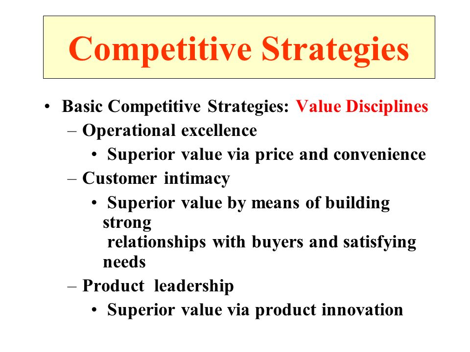 Basic Competitive Strategies: Value Disciplines –Operational excellence Superior value via price and convenience –Customer intimacy Superior value by means of building strong relationships with buyers and satisfying needs –Product leadership Superior value via product innovation Competitive Strategies