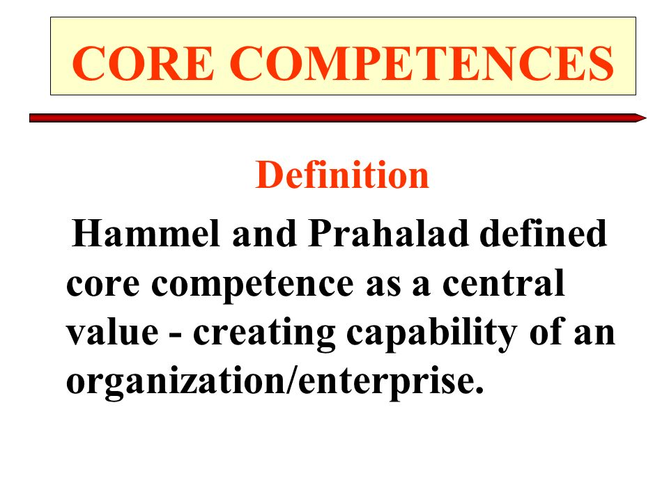 CORE COMPETENCES Definition Hammel and Prahalad defined core competence as a central value - creating capability of an organization/enterprise.