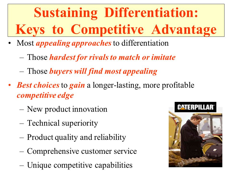 Sustaining Differentiation: Keys to Competitive Advantage Most appealing approaches to differentiation –Those hardest for rivals to match or imitate –Those buyers will find most appealing Best choices to gain a longer-lasting, more profitable competitive edge –New product innovation –Technical superiority –Product quality and reliability –Comprehensive customer service –Unique competitive capabilities