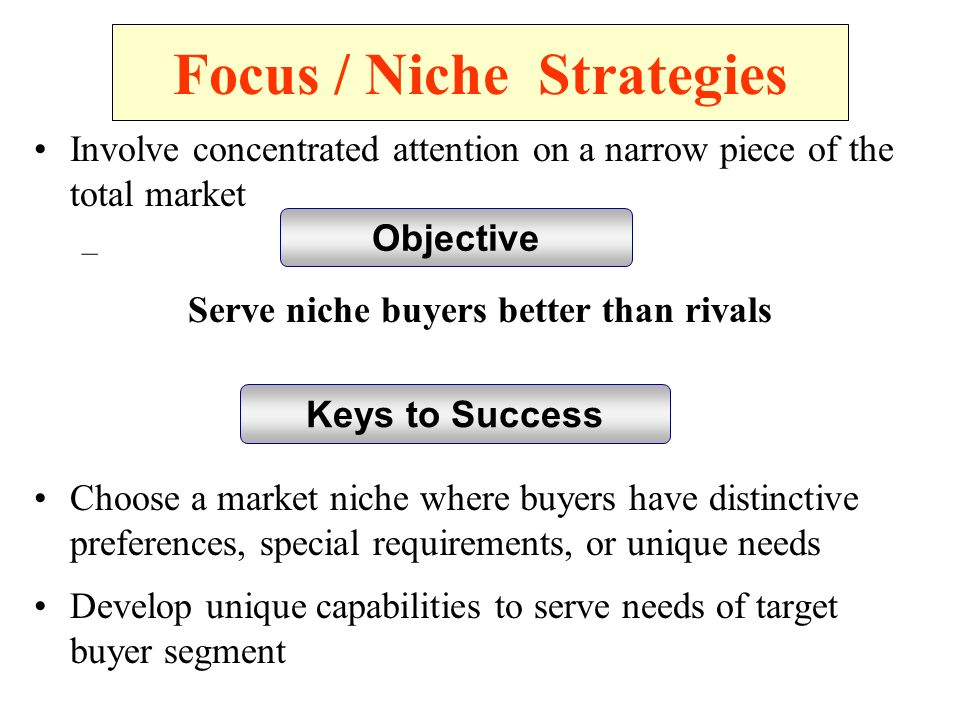 Focus / Niche Strategies Involve concentrated attention on a narrow piece of the total market – Serve niche buyers better than rivals Choose a market niche where buyers have distinctive preferences, special requirements, or unique needs Develop unique capabilities to serve needs of target buyer segment Objective Keys to Success