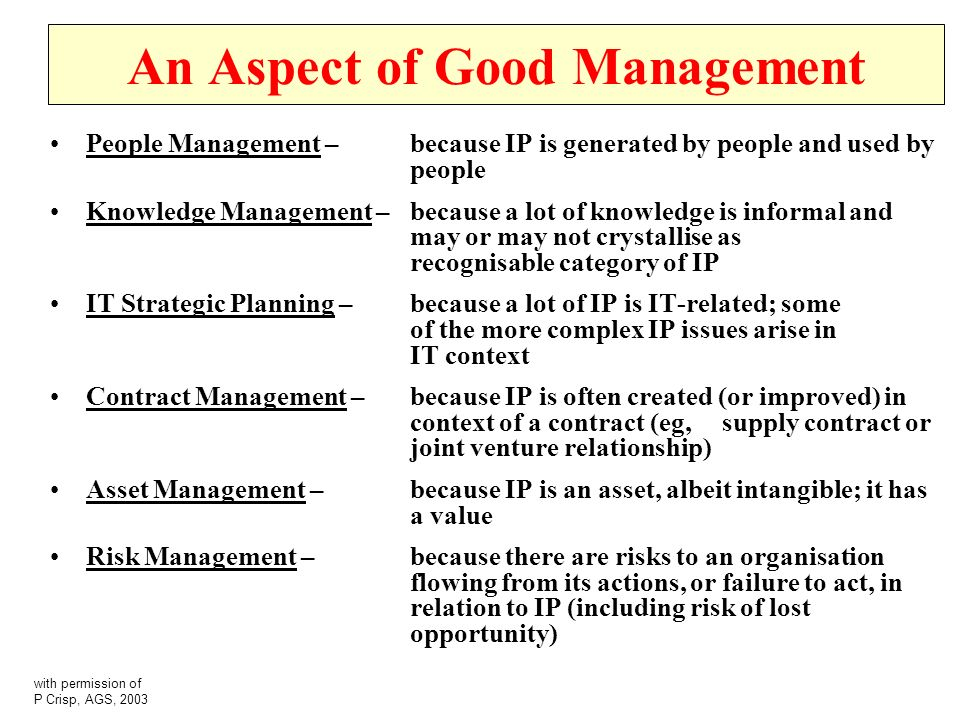 An Aspect of Good Management People Management – because IP is generated by people and used by people Knowledge Management – because a lot of knowledge is informal and may or may not crystallise as recognisable category of IP IT Strategic Planning – because a lot of IP is IT-related; some of the more complex IP issues arise in IT context Contract Management – because IP is often created (or improved) in context of a contract (eg, supply contract or joint venture relationship) Asset Management – because IP is an asset, albeit intangible; it has a value Risk Management – because there are risks to an organisation flowing from its actions, or failure to act, in relation to IP (including risk of lost opportunity) with permission of P Crisp, AGS, 2003