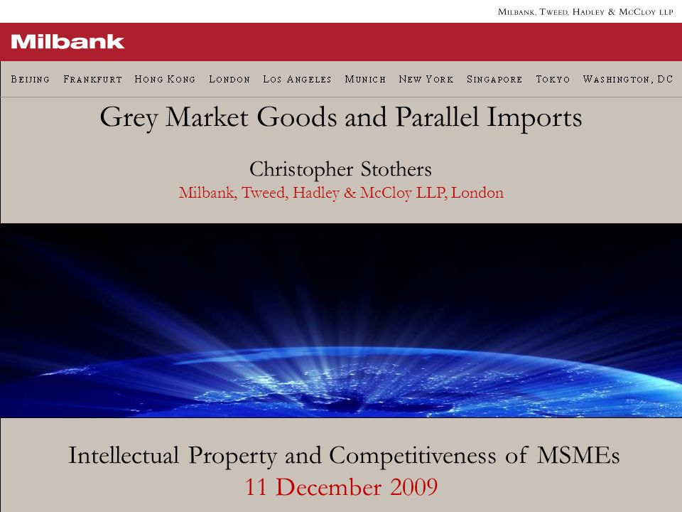 Intellectual Property and Competitiveness of MSMEs 11 December 2009 Grey Market Goods and Parallel Imports Christopher Stothers Milbank, Tweed, Hadley & McCloy LLP, London