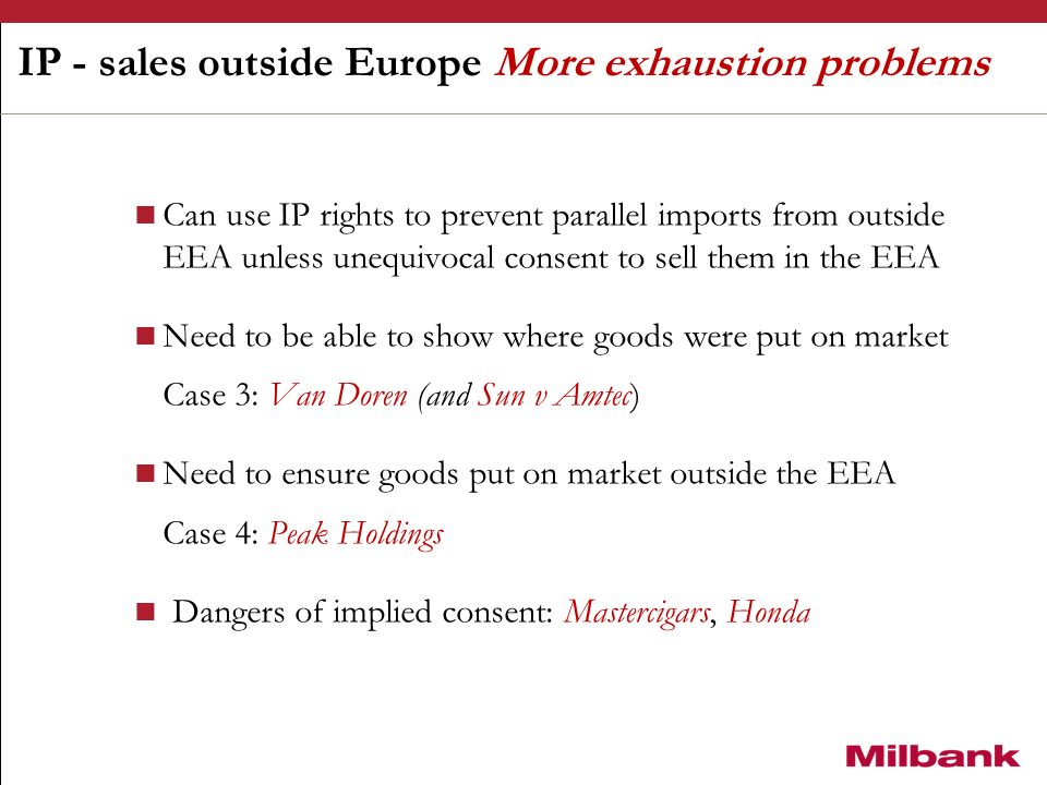 IP - sales outside Europe More exhaustion problems Can use IP rights to prevent parallel imports from outside EEA unless unequivocal consent to sell them in the EEA Need to be able to show where goods were put on market Case 3: Van Doren (and Sun v Amtec) Need to ensure goods put on market outside the EEA Case 4: Peak Holdings Dangers of implied consent: Mastercigars, Honda