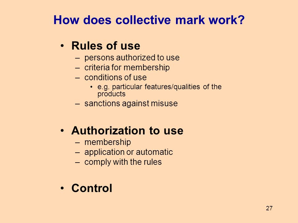 27 How does collective mark work? Rules of use –persons authorized to use –criteria for membership –conditions of use e.g. particular features/qualiti