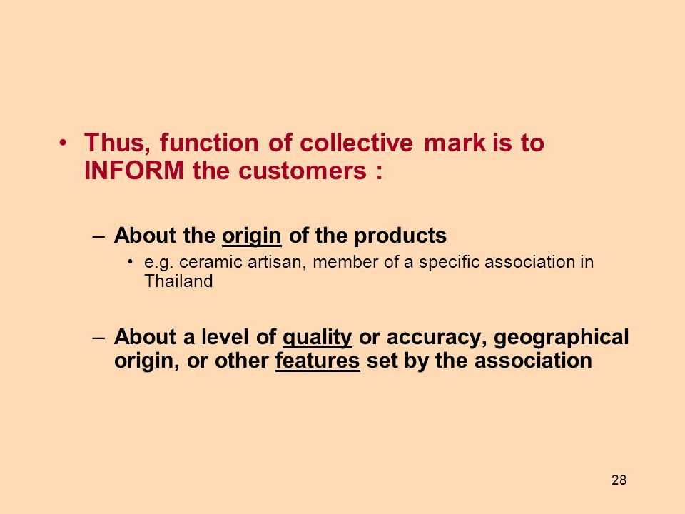 28 Thus, function of collective mark is to INFORM the customers : –About the origin of the products e.g. ceramic artisan, member of a specific associa