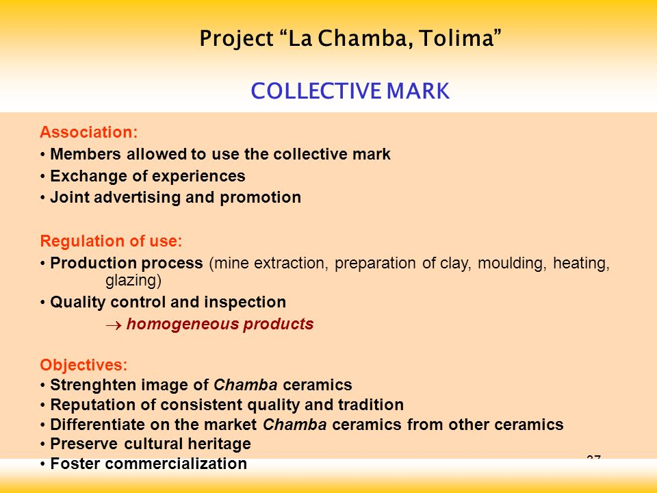 37 Project La Chamba, Tolima COLLECTIVE MARK Association: Members allowed to use the collective mark Exchange of experiences Joint advertising and pro
