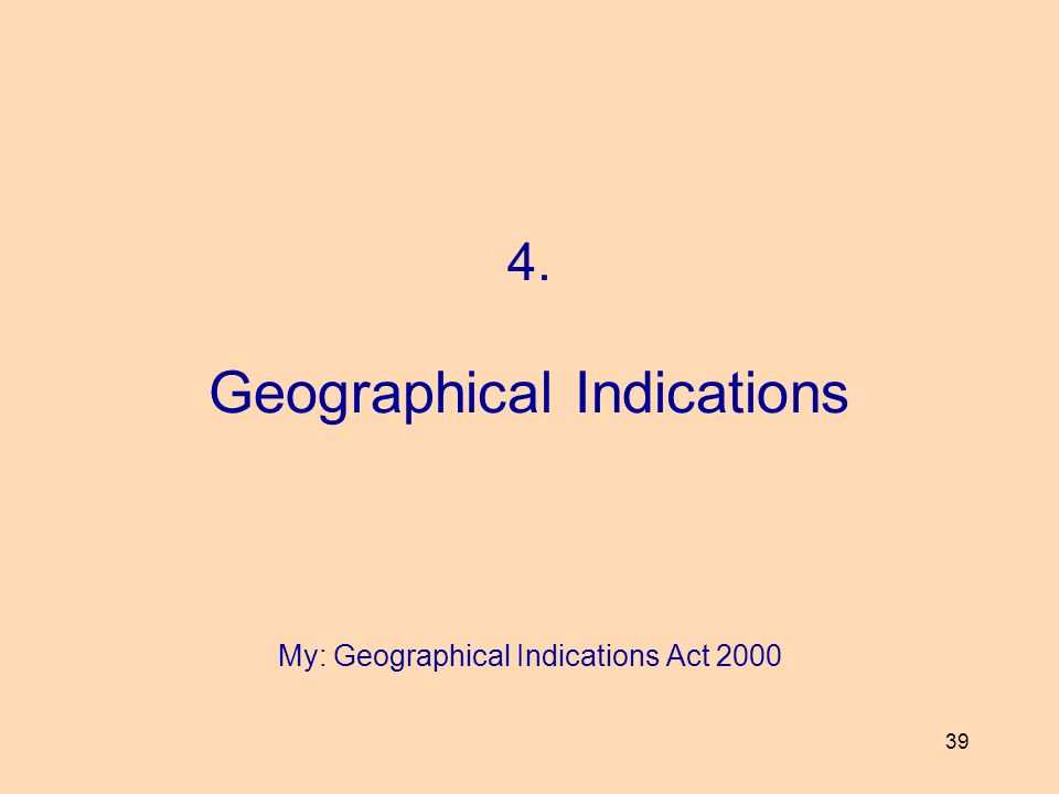 39 4. Geographical Indications My: Geographical Indications Act 2000