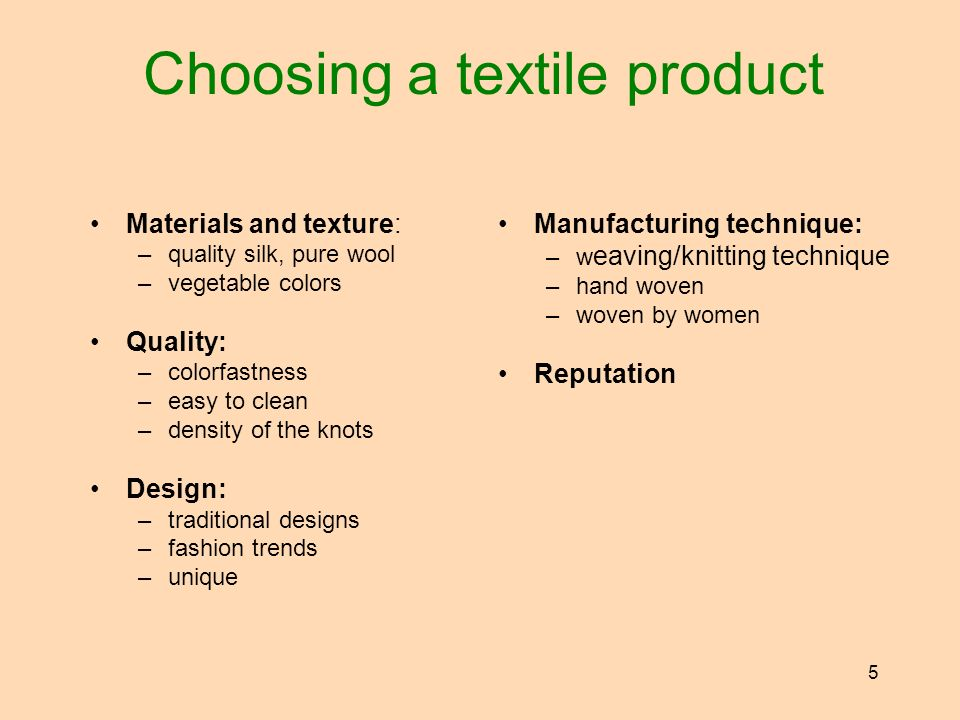 5 Choosing a textile product Materials and texture: –quality silk, pure wool –vegetable colors Quality: –colorfastness –easy to clean –density of the