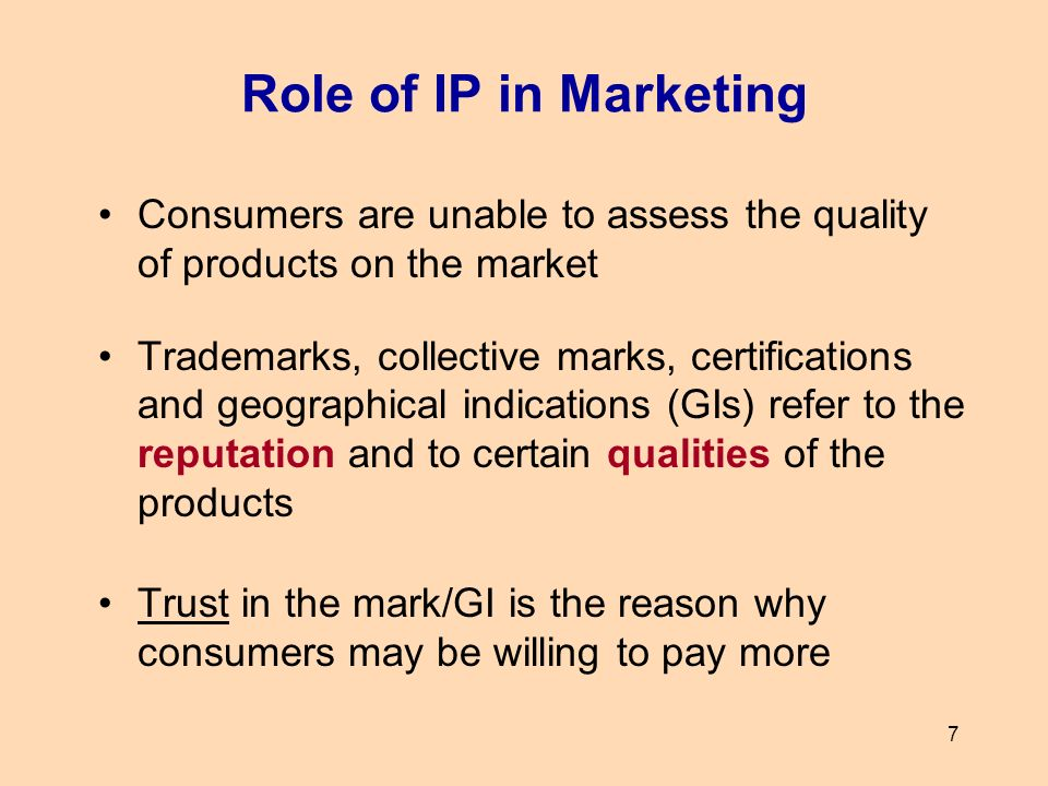 7 Role of IP in Marketing Consumers are unable to assess the quality of products on the market Trademarks, collective marks, certifications and geogra