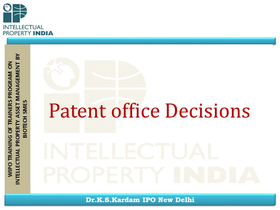 Dr.K.S.Kardam IPO New Delhi WIPO TRAINING OF TRAINERS PROGRAM ON INTELLECTUAL PROPERTY ASSET MANAGEMENT BY BIOTECH SMES Patent office Decisions