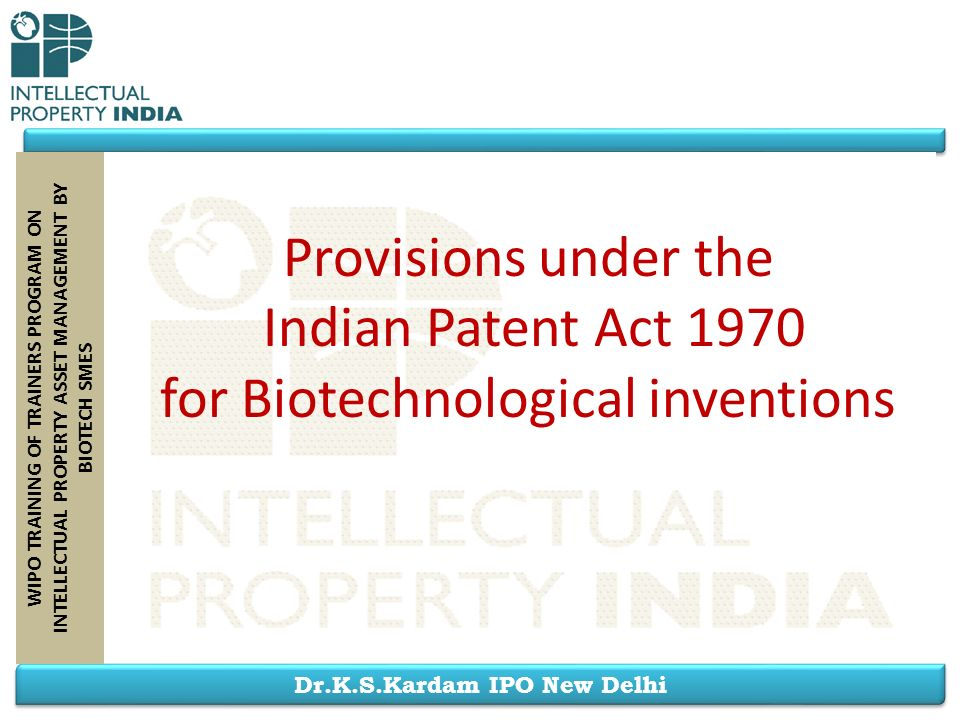 Dr.K.S.Kardam IPO New Delhi WIPO TRAINING OF TRAINERS PROGRAM ON INTELLECTUAL PROPERTY ASSET MANAGEMENT BY BIOTECH SMES Provisions under the Indian Pa