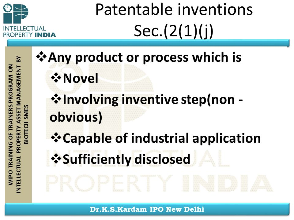 Dr.K.S.Kardam IPO New Delhi WIPO TRAINING OF TRAINERS PROGRAM ON INTELLECTUAL PROPERTY ASSET MANAGEMENT BY BIOTECH SMES Any product or process which i
