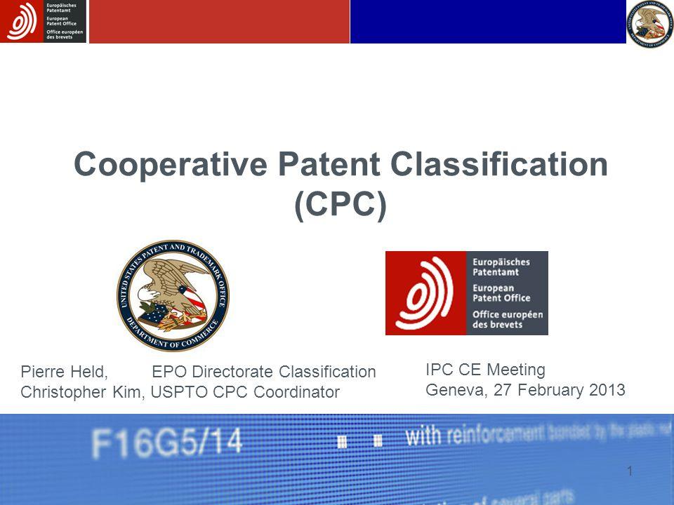 1 Cooperative Patent Classification (CPC) IPC CE Meeting Geneva, 27 February 2013 Pierre Held, EPO Directorate Classification Christopher Kim, USPTO CPC Coordinator