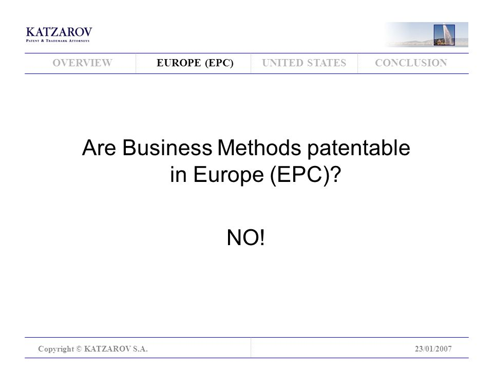 OVERVIEWEUROPE (EPC)UNITED STATESCONCLUSION Copyright © KATZAROV S.A.23/01/2007 Are Business Methods patentable in Europe (EPC).