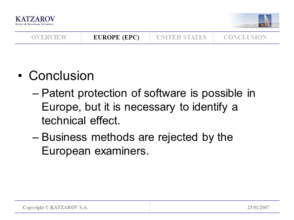OVERVIEWEUROPE (EPC)UNITED STATESCONCLUSION Copyright © KATZAROV S.A.23/01/2007 Conclusion –Patent protection of software is possible in Europe, but it is necessary to identify a technical effect.