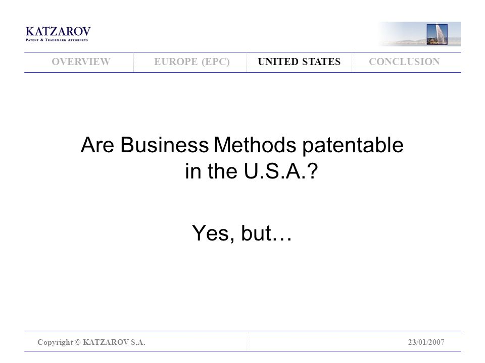 OVERVIEWEUROPE (EPC)UNITED STATESCONCLUSION Copyright © KATZAROV S.A.23/01/2007 Are Business Methods patentable in the U.S.A..