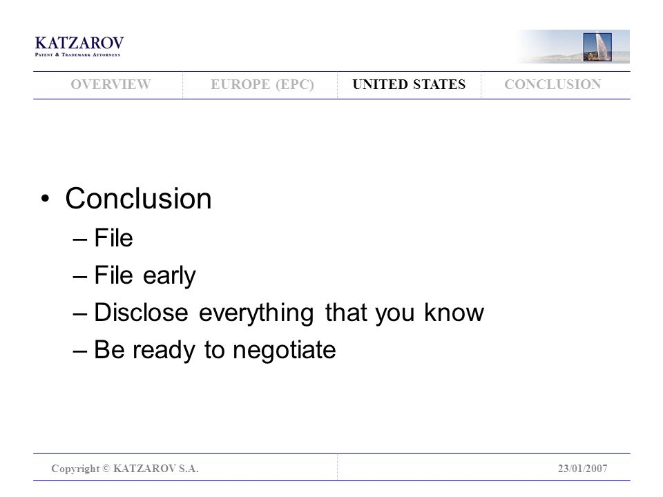 OVERVIEWEUROPE (EPC)UNITED STATESCONCLUSION Copyright © KATZAROV S.A.23/01/2007 Conclusion –File –File early –Disclose everything that you know –Be ready to negotiate