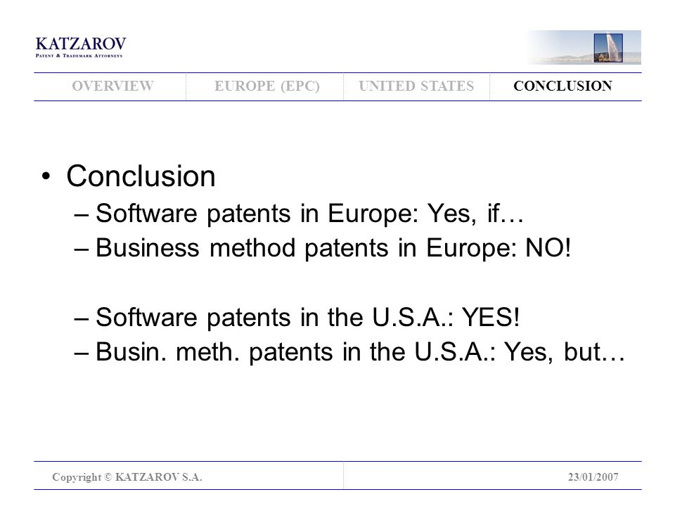 OVERVIEWEUROPE (EPC)UNITED STATESCONCLUSION Copyright © KATZAROV S.A.23/01/2007 Conclusion –Software patents in Europe: Yes, if… –Business method patents in Europe: NO.