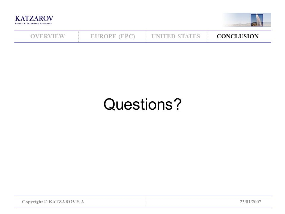 OVERVIEWEUROPE (EPC)UNITED STATESCONCLUSION Copyright © KATZAROV S.A.23/01/2007 Questions