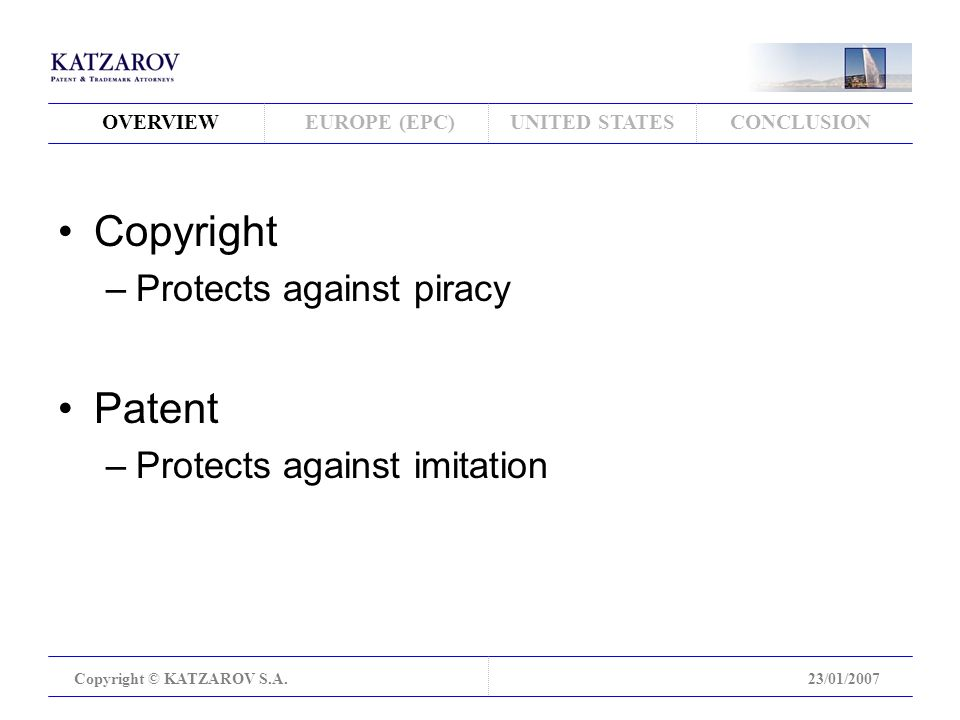 OVERVIEWEUROPE (EPC)UNITED STATESCONCLUSION Copyright © KATZAROV S.A.23/01/2007 Copyright –Protects against piracy Patent –Protects against imitation