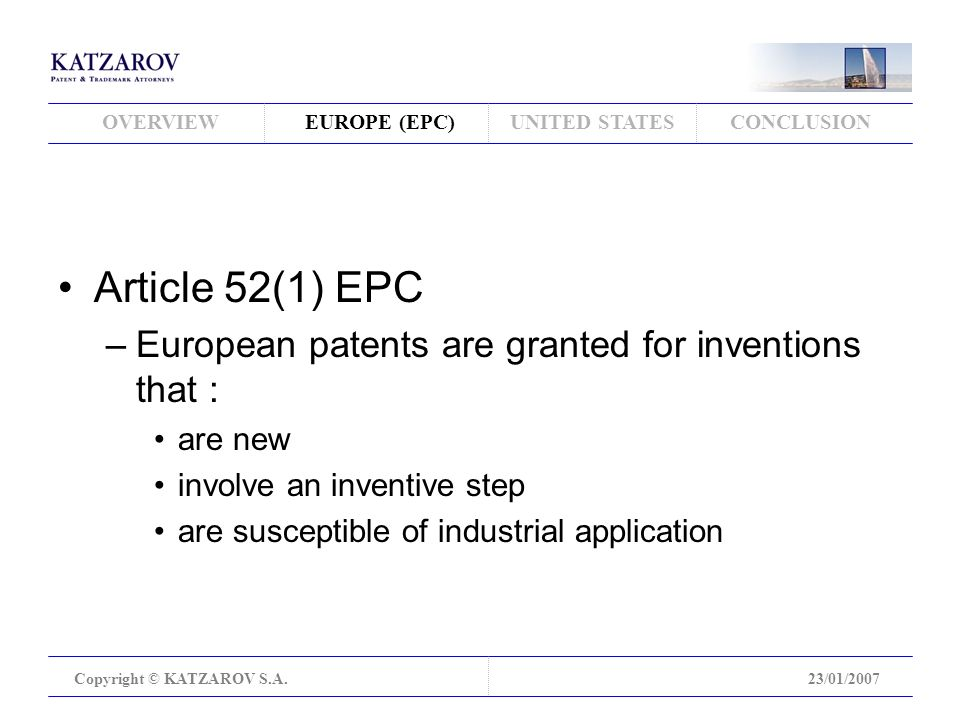 OVERVIEWEUROPE (EPC)UNITED STATESCONCLUSION Copyright © KATZAROV S.A.23/01/2007 Article 52(1) EPC –European patents are granted for inventions that : are new involve an inventive step are susceptible of industrial application