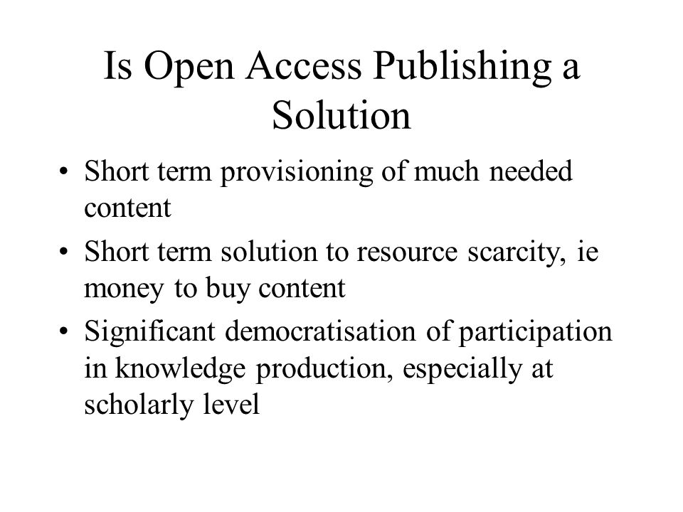 Is Open Access Publishing a Solution Short term provisioning of much needed content Short term solution to resource scarcity, ie money to buy content Significant democratisation of participation in knowledge production, especially at scholarly level