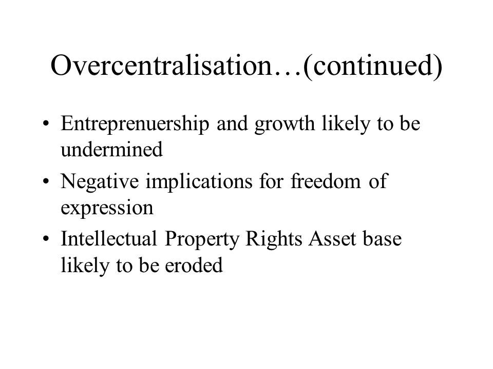 Overcentralisation…(continued) Entreprenuership and growth likely to be undermined Negative implications for freedom of expression Intellectual Property Rights Asset base likely to be eroded