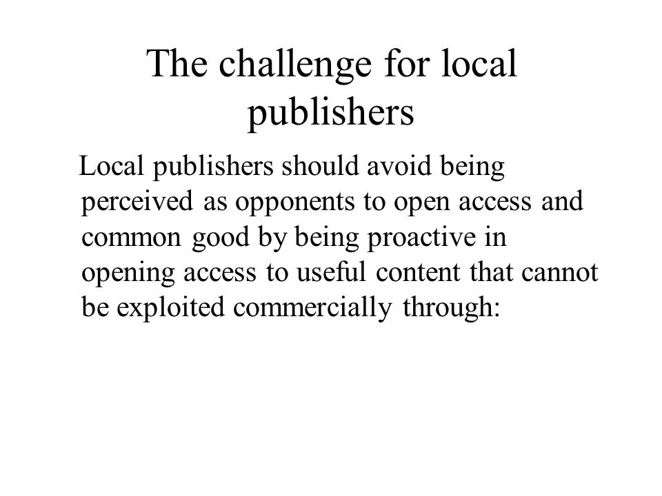 The challenge for local publishers Local publishers should avoid being perceived as opponents to open access and common good by being proactive in opening access to useful content that cannot be exploited commercially through: