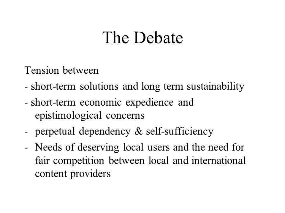 The Debate Tension between - short-term solutions and long term sustainability - short-term economic expedience and epistimological concerns -perpetual dependency & self-sufficiency -Needs of deserving local users and the need for fair competition between local and international content providers