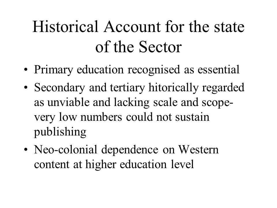Historical Account for the state of the Sector Primary education recognised as essential Secondary and tertiary hitorically regarded as unviable and lacking scale and scope- very low numbers could not sustain publishing Neo-colonial dependence on Western content at higher education level