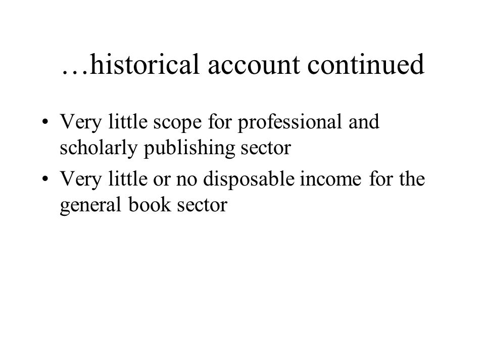 …historical account continued Very little scope for professional and scholarly publishing sector Very little or no disposable income for the general book sector