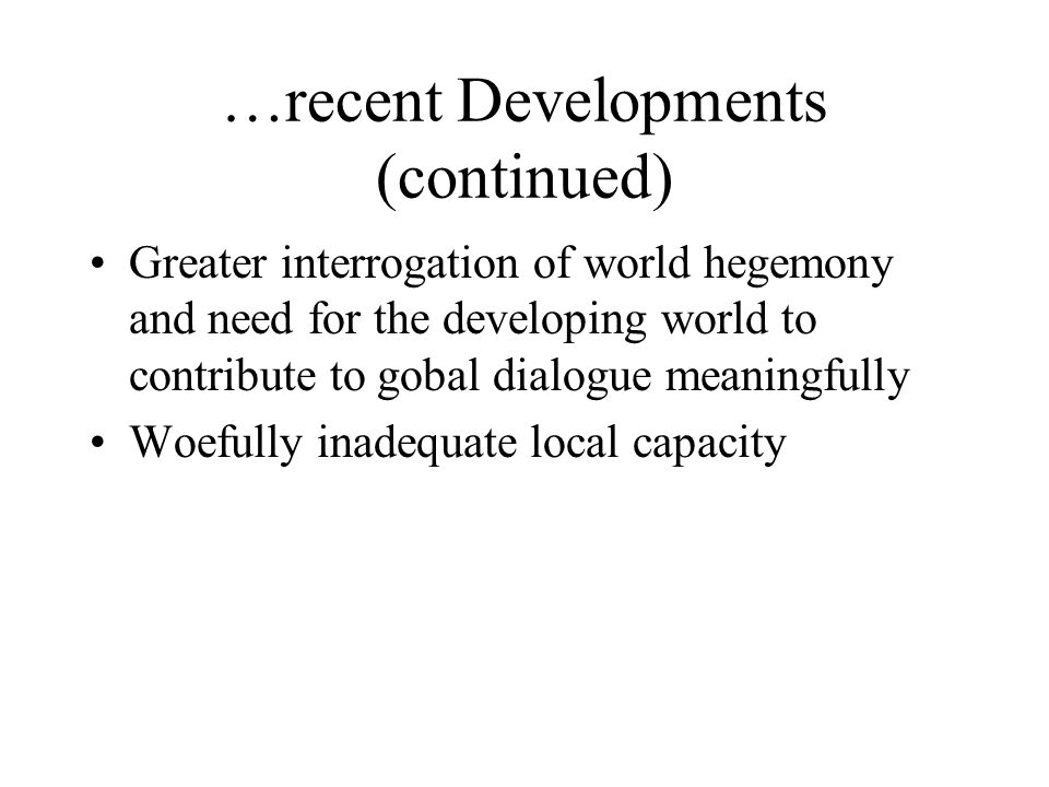 …recent Developments (continued) Greater interrogation of world hegemony and need for the developing world to contribute to gobal dialogue meaningfully Woefully inadequate local capacity